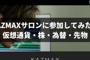 KAZMAXサロンに参加してみた!仮想通貨・株・為替・先物