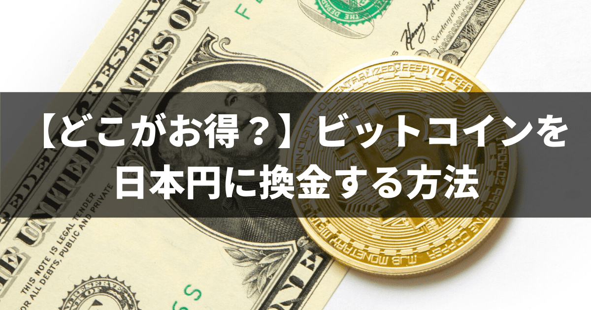 【どこがお得?】ビットコインを日本円に換金する方法